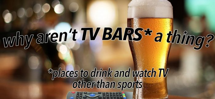 Why Aren't TV Bars a Thing? (A Business Proposal)